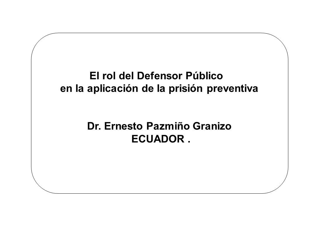 El rol del Defensor Público en la aplicación de la prisión preventiva Dr. Ernesto Pazmiño Granizo ECUADOR.