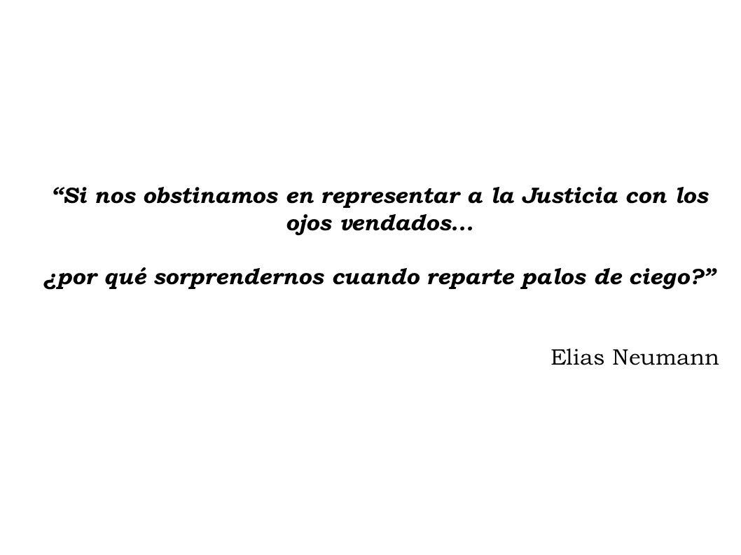 Si nos obstinamos en representar a la Justicia con los ojos vendados... ¿por qué sorprendernos cuando reparte palos de ciego? Elias Neumann