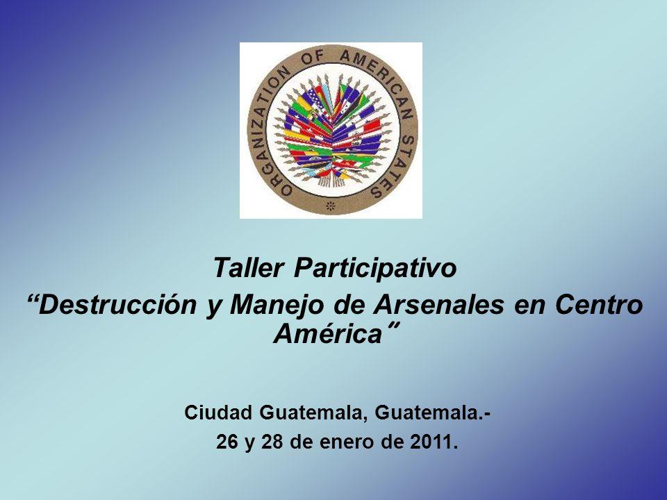 Taller Participativo Destrucción y Manejo de Arsenales en Centro América Ciudad Guatemala, Guatemala.- 26 y 28 de enero de 2011.