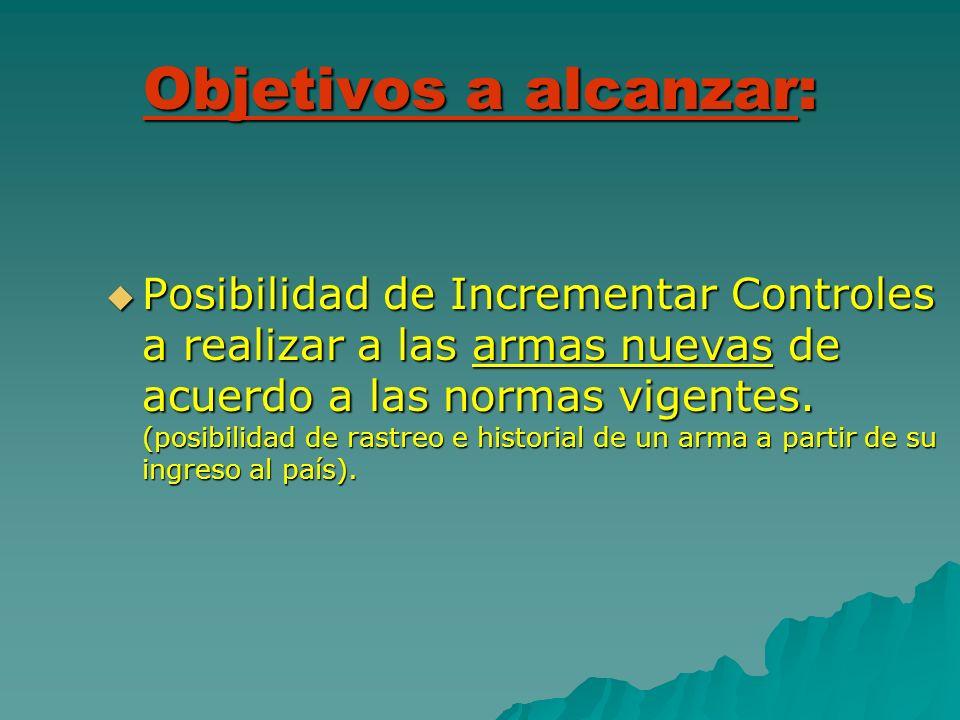 Objetivos a alcanzar: Posibilidad de Incrementar Controles a realizar a las armas nuevas de acuerdo a las normas vigentes. (posibilidad de rastreo e h