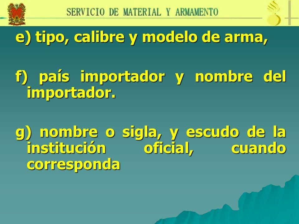 e) tipo, calibre y modelo de arma, f) país importador y nombre del importador. g) nombre o sigla, y escudo de la institución oficial, cuando correspon