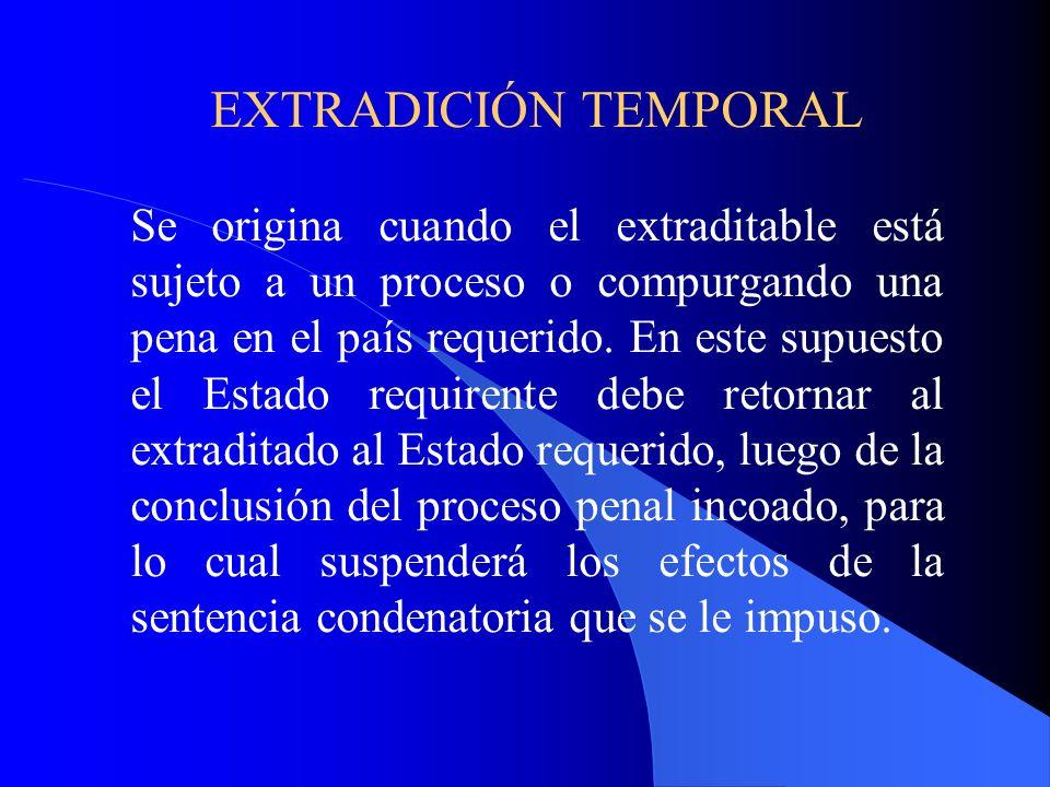 EXTRADICIÓN TEMPORAL Se origina cuando el extraditable está sujeto a un proceso o compurgando una pena en el país requerido.