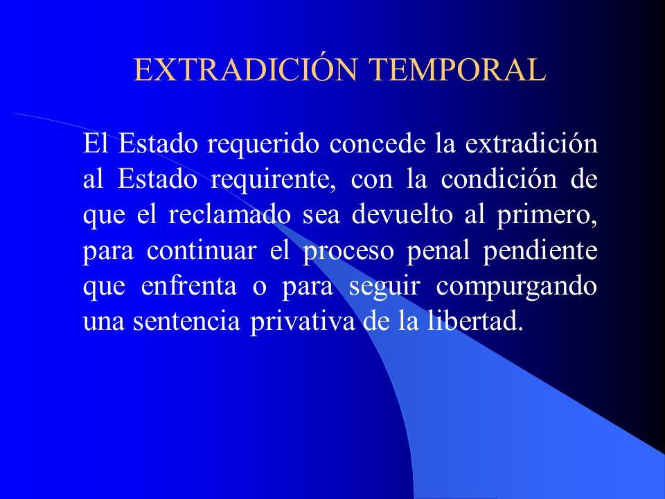 EXTRADICIÓN TEMPORAL El Estado requerido concede la extradición al Estado requirente, con la condición de que el reclamado sea devuelto al primero, para continuar el proceso penal pendiente que enfrenta o para seguir compurgando una sentencia privativa de la libertad.