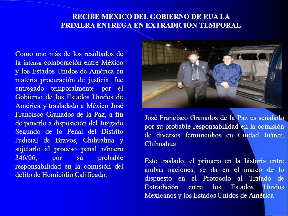 RECIBE MÉXICO DEL GOBIERNO DE EUA LA PRIMERA ENTREGA EN EXTRADICIÓN TEMPORAL José Francisco Granados de la Paz es señalado por su probable responsabilidad en la comisión de diversos feminicidios en Ciudad Juárez, Chihuahua Este traslado, el primero en la historia entre ambas naciones, se da en el marco de lo dispuesto en el Protocolo al Tratado de Extradición entre los Estados Unidos Mexicanos y los Estados Unidos de América Como uno más de los resultados de la intensa colaboración entre México y los Estados Unidos de América en materia procuración de justicia, fue entregado temporalmente por el Gobierno de los Estados Unidos de América y trasladado a México José Francisco Granados de la Paz, a fin de ponerlo a disposición del Juzgado Segundo de lo Penal del Distrito Judicial de Bravos, Chihuahua y sujetarlo al proceso penal número 346/06, por su probable responsabilidad en la comisión del delito de Homicidio Calificado.