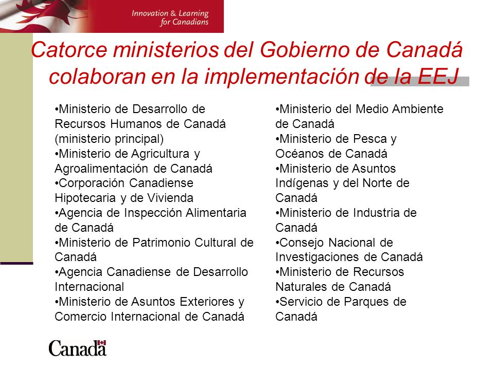 Catorce ministerios del Gobierno de Canadá colaboran en la implementación de la EEJ Ministerio de Desarrollo de Recursos Humanos de Canadá (ministerio principal) Ministerio de Agricultura y Agroalimentación de Canadá Corporación Canadiense Hipotecaria y de Vivienda Agencia de Inspección Alimentaria de Canadá Ministerio de Patrimonio Cultural de Canadá Agencia Canadiense de Desarrollo Internacional Ministerio de Asuntos Exteriores y Comercio Internacional de Canadá Ministerio del Medio Ambiente de Canadá Ministerio de Pesca y Océanos de Canadá Ministerio de Asuntos Indígenas y del Norte de Canadá Ministerio de Industria de Canadá Consejo Nacional de Investigaciones de Canadá Ministerio de Recursos Naturales de Canadá Servicio de Parques de Canadá