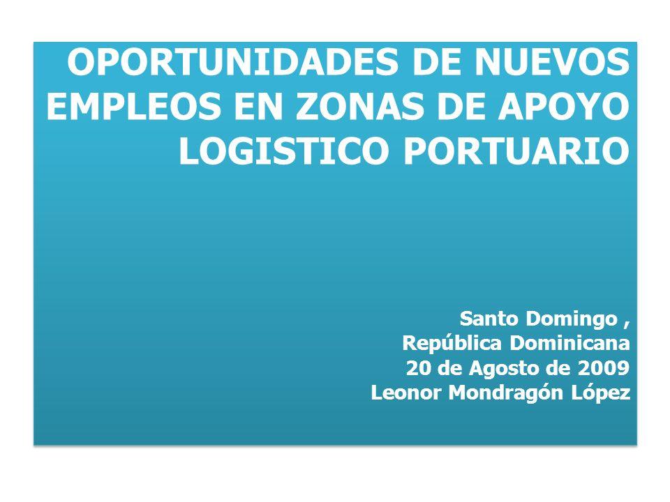 OPORTUNIDADES DE NUEVOS EMPLEOS EN ZONAS DE APOYO LOGISTICO PORTUARIO Santo Domingo, República Dominicana 20 de Agosto de 2009 Leonor Mondragón López