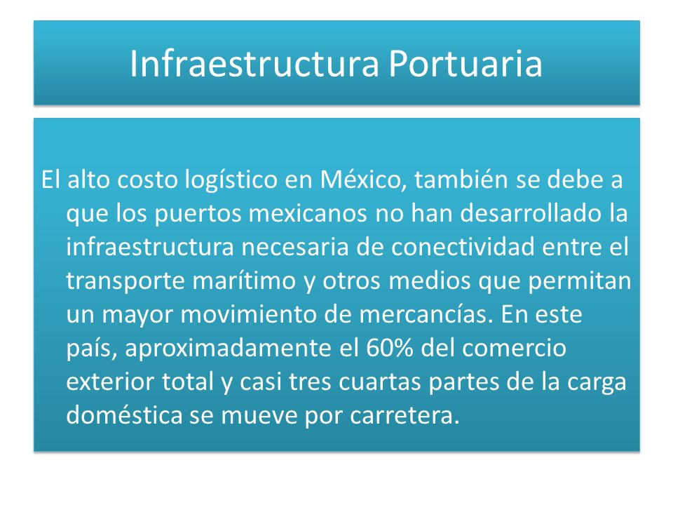 Infraestructura Portuaria El alto costo logístico en México, también se debe a que los puertos mexicanos no han desarrollado la infraestructura necesaria de conectividad entre el transporte marítimo y otros medios que permitan un mayor movimiento de mercancías.