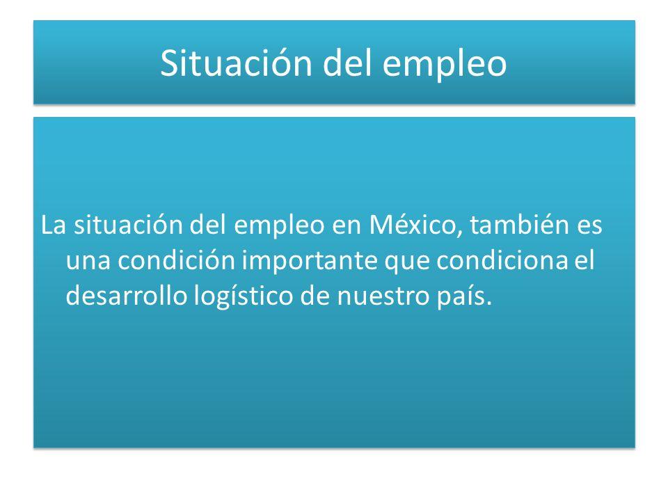 Situación del empleo La situación del empleo en México, también es una condición importante que condiciona el desarrollo logístico de nuestro país.