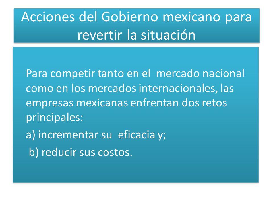 Acciones del Gobierno mexicano para revertir la situación Para competir tanto en el mercado nacional como en los mercados internacionales, las empresas mexicanas enfrentan dos retos principales: a) incrementar su eficacia y; b) reducir sus costos.