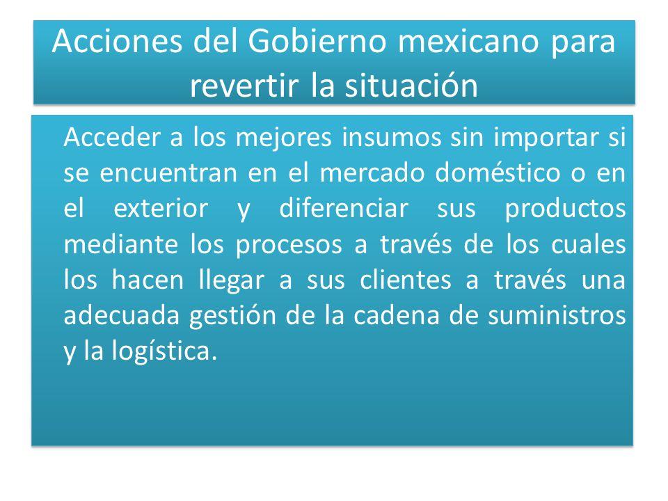 Acciones del Gobierno mexicano para revertir la situación Acceder a los mejores insumos sin importar si se encuentran en el mercado doméstico o en el exterior y diferenciar sus productos mediante los procesos a través de los cuales los hacen llegar a sus clientes a través una adecuada gestión de la cadena de suministros y la logística.