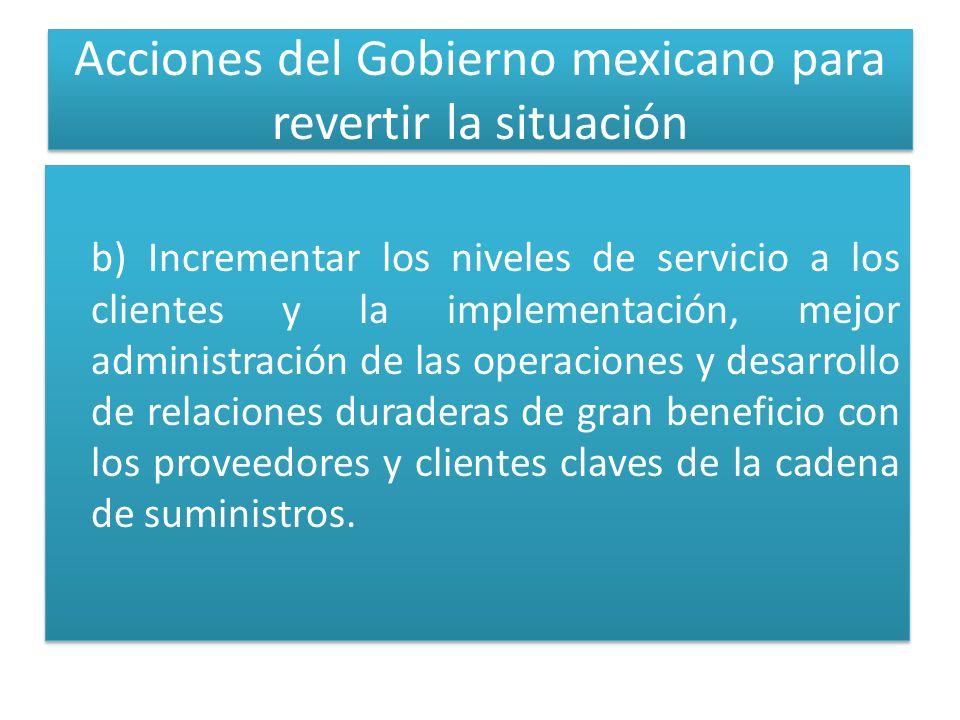 Acciones del Gobierno mexicano para revertir la situación b) Incrementar los niveles de servicio a los clientes y la implementación, mejor administración de las operaciones y desarrollo de relaciones duraderas de gran beneficio con los proveedores y clientes claves de la cadena de suministros.