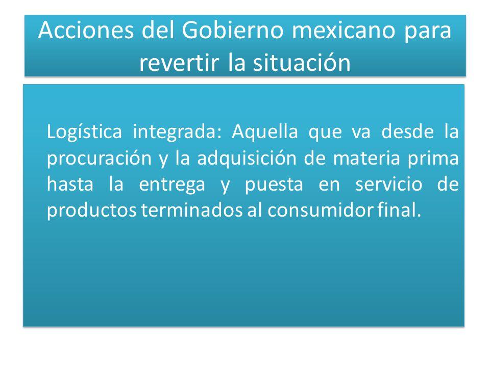Acciones del Gobierno mexicano para revertir la situación Logística integrada: Aquella que va desde la procuración y la adquisición de materia prima hasta la entrega y puesta en servicio de productos terminados al consumidor final.