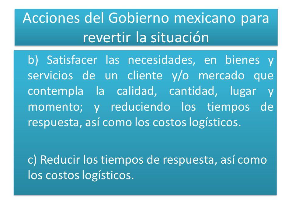 Acciones del Gobierno mexicano para revertir la situación b) Satisfacer las necesidades, en bienes y servicios de un cliente y/o mercado que contempla la calidad, cantidad, lugar y momento; y reduciendo los tiempos de respuesta, así como los costos logísticos.