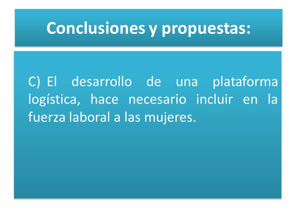 Conclusiones y propuestas: C)El desarrollo de una plataforma logística, hace necesario incluir en la fuerza laboral a las mujeres.