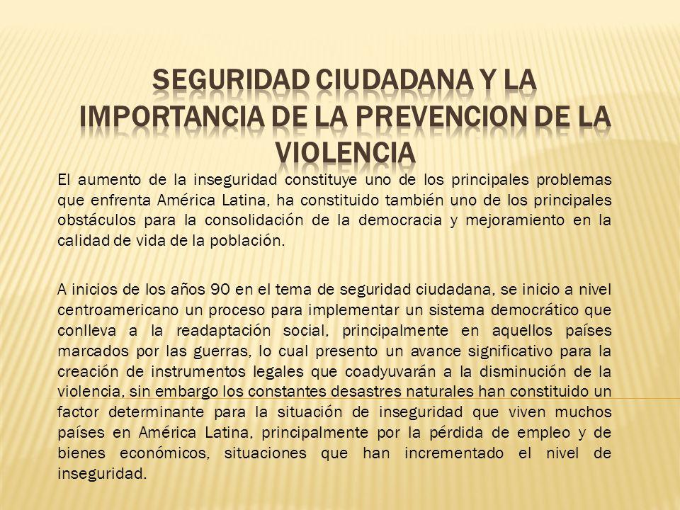 El aumento de la inseguridad constituye uno de los principales problemas que enfrenta América Latina, ha constituido también uno de los principales obstáculos para la consolidación de la democracia y mejoramiento en la calidad de vida de la población.