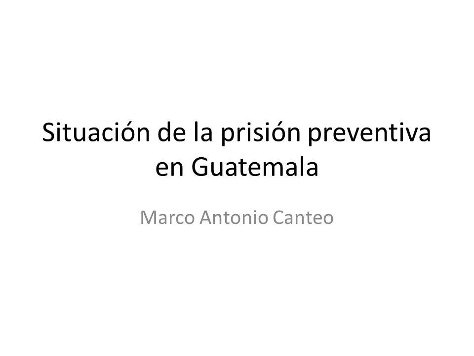 Situación de la prisión preventiva en Guatemala Marco Antonio Canteo