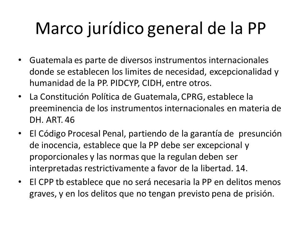 Marco jurídico general de la PP Guatemala es parte de diversos instrumentos internacionales donde se establecen los limites de necesidad, excepcionalidad y humanidad de la PP.