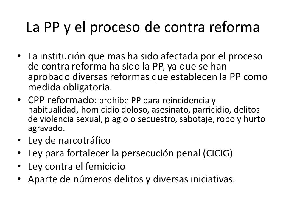 La PP y el proceso de contra reforma La institución que mas ha sido afectada por el proceso de contra reforma ha sido la PP, ya que se han aprobado diversas reformas que establecen la PP como medida obligatoria.