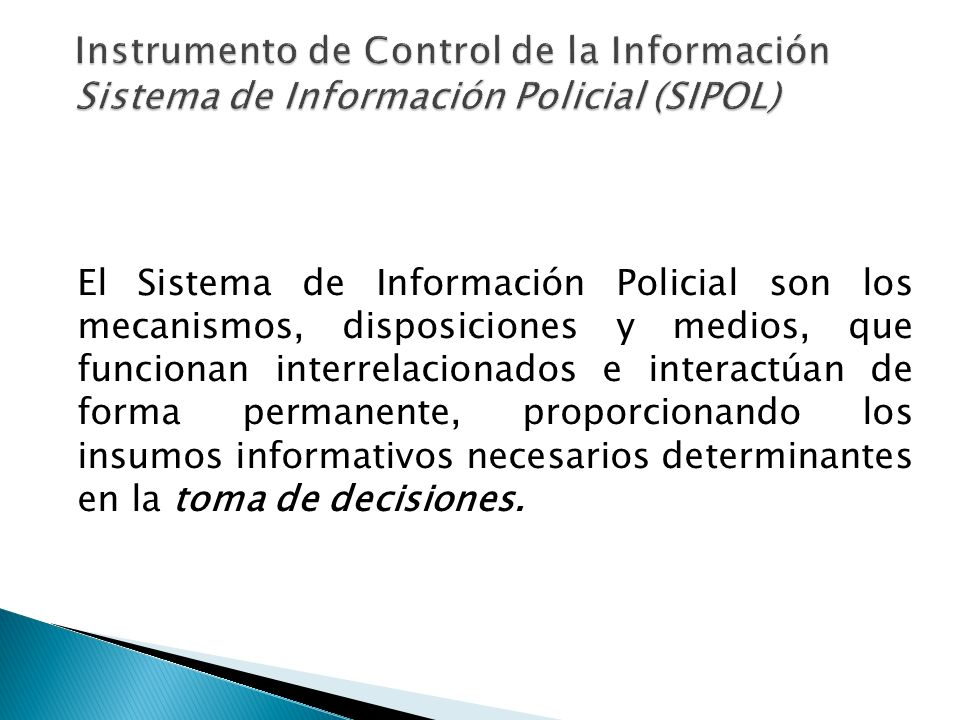 El Sistema de Información Policial son los mecanismos, disposiciones y medios, que funcionan interrelacionados e interactúan de forma permanente, prop