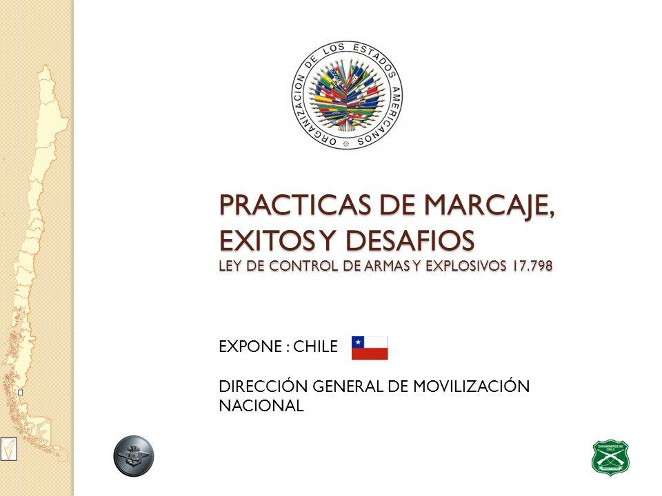 PRACTICAS DE MARCAJE, EXITOS Y DESAFIOS LEY DE CONTROL DE ARMAS Y EXPLOSIVOS 17.798 PRACTICAS DE MARCAJE, EXITOS Y DESAFIOS LEY DE CONTROL DE ARMAS Y EXPLOSIVOS 17.798 EXPONE : CHILE DIRECCIÓN GENERAL DE MOVILIZACIÓN NACIONAL