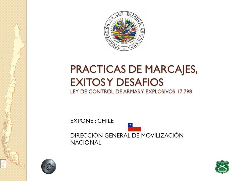 PRACTICAS DE MARCAJES, EXITOS Y DESAFIOS LEY DE CONTROL DE ARMAS Y EXPLOSIVOS 17.798 PRACTICAS DE MARCAJES, EXITOS Y DESAFIOS LEY DE CONTROL DE ARMAS Y EXPLOSIVOS 17.798 EXPONE : CHILE DIRECCIÓN GENERAL DE MOVILIZACIÓN NACIONAL