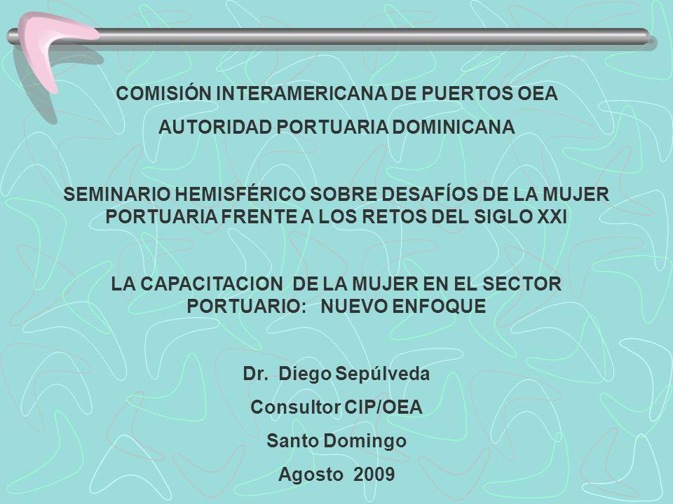 COMISIÓN INTERAMERICANA DE PUERTOS OEA AUTORIDAD PORTUARIA DOMINICANA SEMINARIO HEMISFÉRICO SOBRE DESAFÍOS DE LA MUJER PORTUARIA FRENTE A LOS RETOS DEL SIGLO XXI LA CAPACITACION DE LA MUJER EN EL SECTOR PORTUARIO: NUEVO ENFOQUE Dr.
