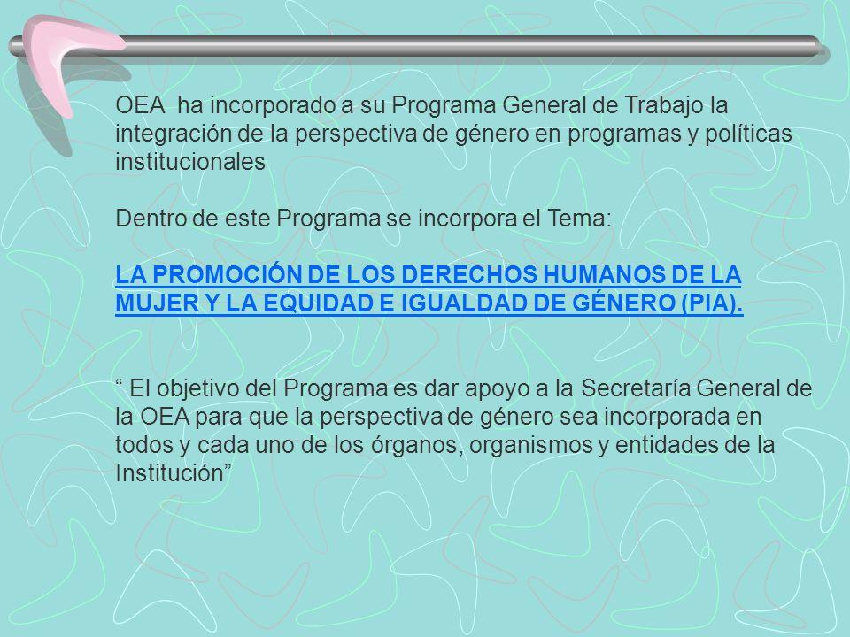 OEA ha incorporado a su Programa General de Trabajo la integración de la perspectiva de género en programas y políticas institucionales Dentro de este Programa se incorpora el Tema: LA PROMOCIÓN DE LOS DERECHOS HUMANOS DE LA MUJER Y LA EQUIDAD E IGUALDAD DE GÉNERO (PIA).
