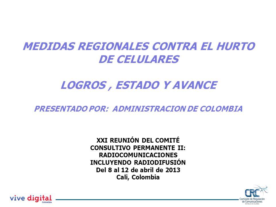 XXI REUNIÓN DEL COMITÉ CONSULTIVO PERMANENTE II: RADIOCOMUNICACIONES INCLUYENDO RADIODIFUSIÓN Del 8 al 12 de abril de 2013 Cali, Colombia MEDIDAS REGIONALES CONTRA EL HURTO DE CELULARES LOGROS, ESTADO Y AVANCE PRESENTADO POR: ADMINISTRACION DE COLOMBIA