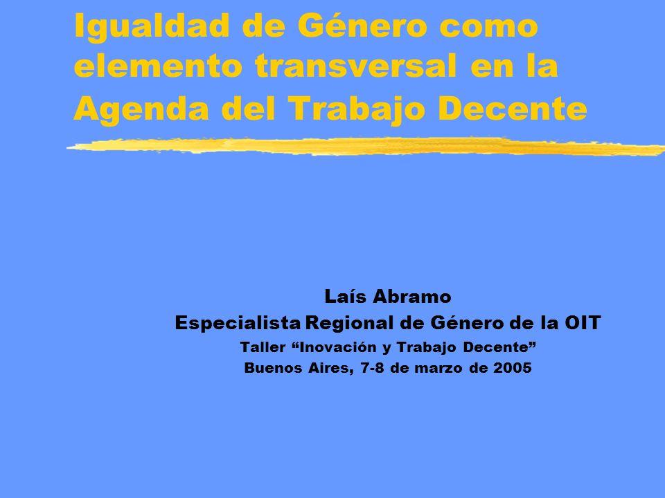 Igualdad de Género como elemento transversal en la Agenda del Trabajo Decente Laís Abramo Especialista Regional de Género de la OIT Taller Inovación y