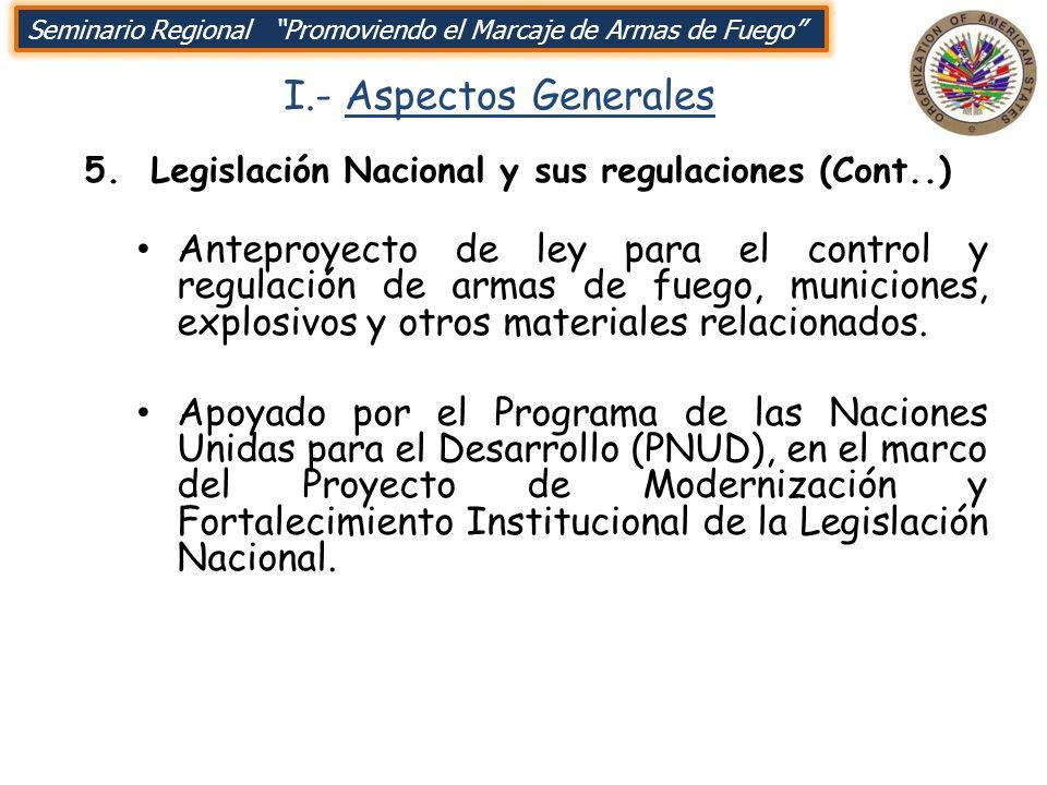 I.- Aspectos Generales 5. Legislación Nacional y sus regulaciones (Cont..) Seminario Regional Promoviendo el Marcaje de Armas de Fuego Anteproyecto de