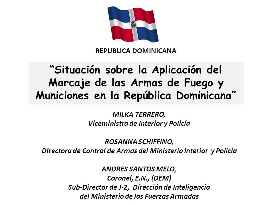 Situación sobre la Aplicación del Marcaje de las Armas de Fuego y Municiones en la República Dominicana MILKA TERRERO, Viceministra de Interior y Poli