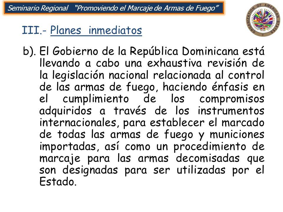 III.- Planes inmediatos Seminario Regional Promoviendo el Marcaje de Armas de Fuego b).El Gobierno de la República Dominicana está llevando a cabo una