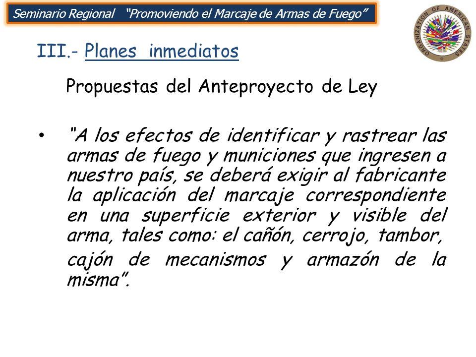 III.- Planes inmediatos Seminario Regional Promoviendo el Marcaje de Armas de Fuego Propuestas del Anteproyecto de Ley A los efectos de identificar y