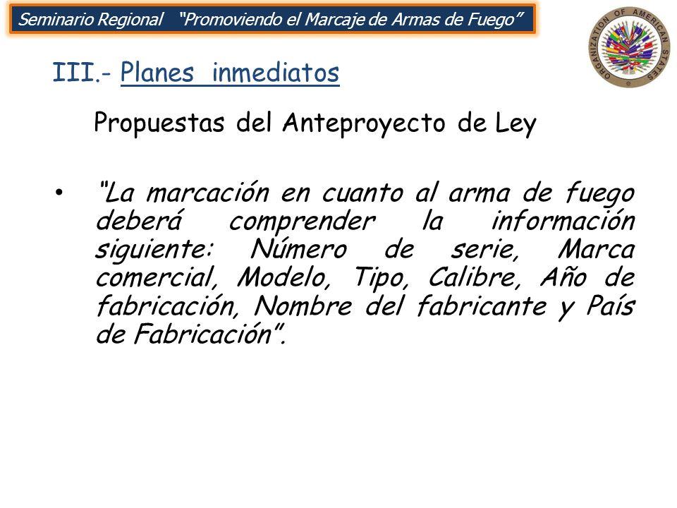 III.- Planes inmediatos Seminario Regional Promoviendo el Marcaje de Armas de Fuego Propuestas del Anteproyecto de Ley La marcación en cuanto al arma