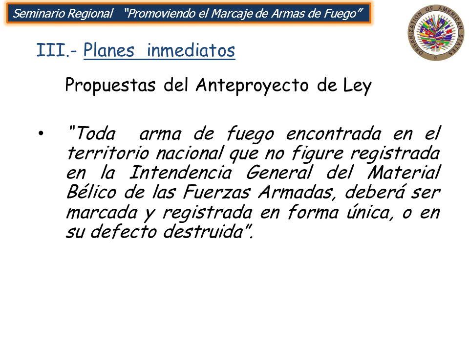 III.- Planes inmediatos Seminario Regional Promoviendo el Marcaje de Armas de Fuego Propuestas del Anteproyecto de Ley Toda arma de fuego encontrada e