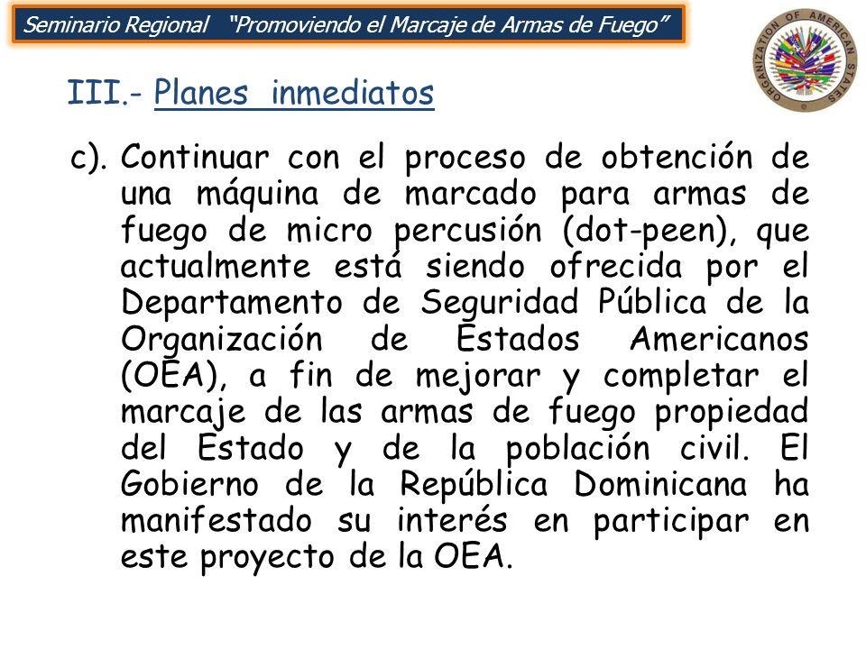III.- Planes inmediatos Seminario Regional Promoviendo el Marcaje de Armas de Fuego c).Continuar con el proceso de obtención de una máquina de marcado