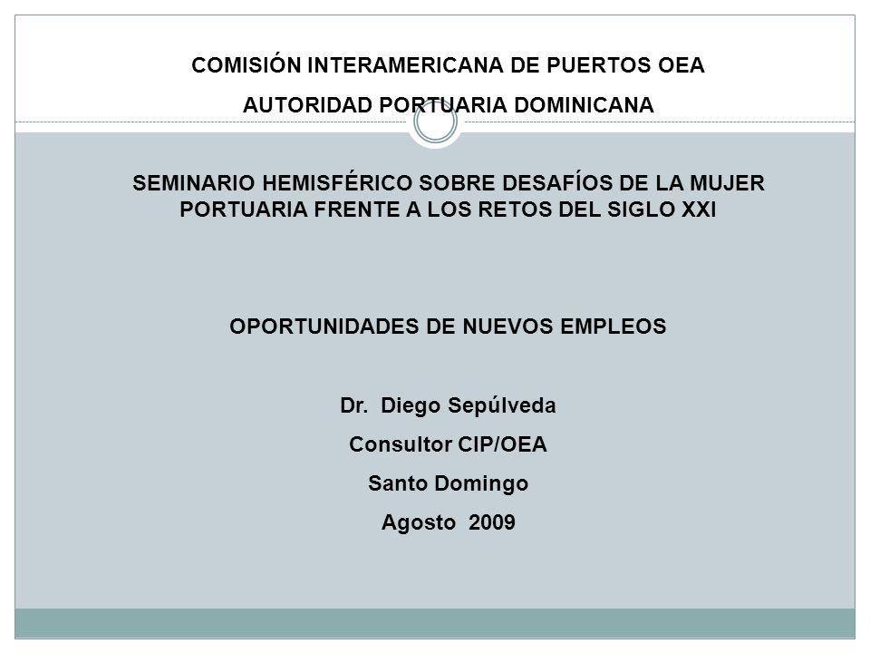 COMISIÓN INTERAMERICANA DE PUERTOS OEA AUTORIDAD PORTUARIA DOMINICANA SEMINARIO HEMISFÉRICO SOBRE DESAFÍOS DE LA MUJER PORTUARIA FRENTE A LOS RETOS DEL SIGLO XXI OPORTUNIDADES DE NUEVOS EMPLEOS Dr.