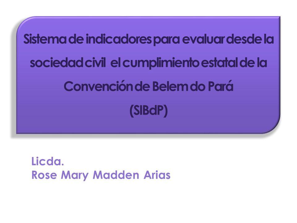 Sistema de indicadores para evaluar desde la sociedad civil el cumplimiento estatal de la Convención de Belem do Pará (SIBdP) Licda. Rose Mary Madden