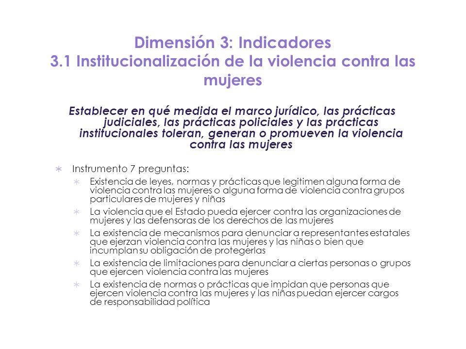 Dimensión 3: Indicadores 3.1 Institucionalización de la violencia contra las mujeres Establecer en qué medida el marco jurídico, las prácticas judicia
