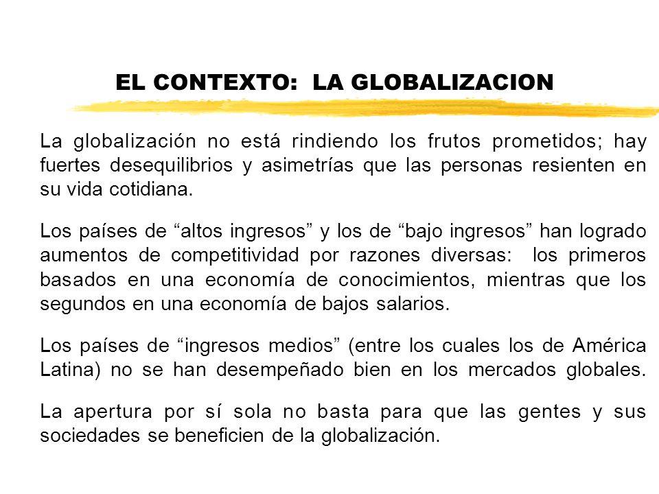 EL CONTEXTO: LA GLOBALIZACION La globalización no está rindiendo los frutos prometidos; hay fuertes desequilibrios y asimetrías que las personas resienten en su vida cotidiana.