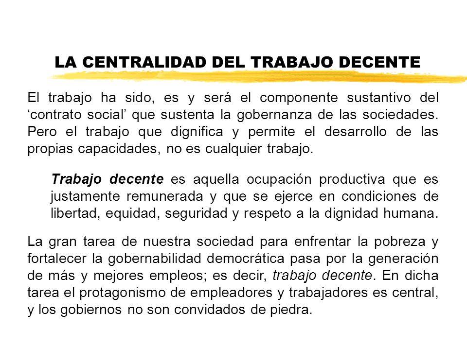 LA CENTRALIDAD DEL TRABAJO DECENTE El trabajo ha sido, es y será el componente sustantivo del contrato social que sustenta la gobernanza de las sociedades.
