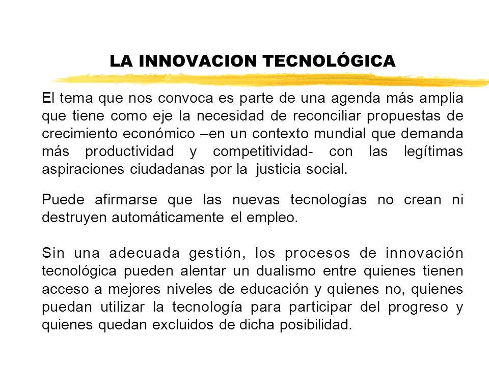 LA INNOVACION TECNOLÓGICA El tema que nos convoca es parte de una agenda más amplia que tiene como eje la necesidad de reconciliar propuestas de crecimiento económico –en un contexto mundial que demanda más productividad y competitividad- con las legítimas aspiraciones ciudadanas por la justicia social.