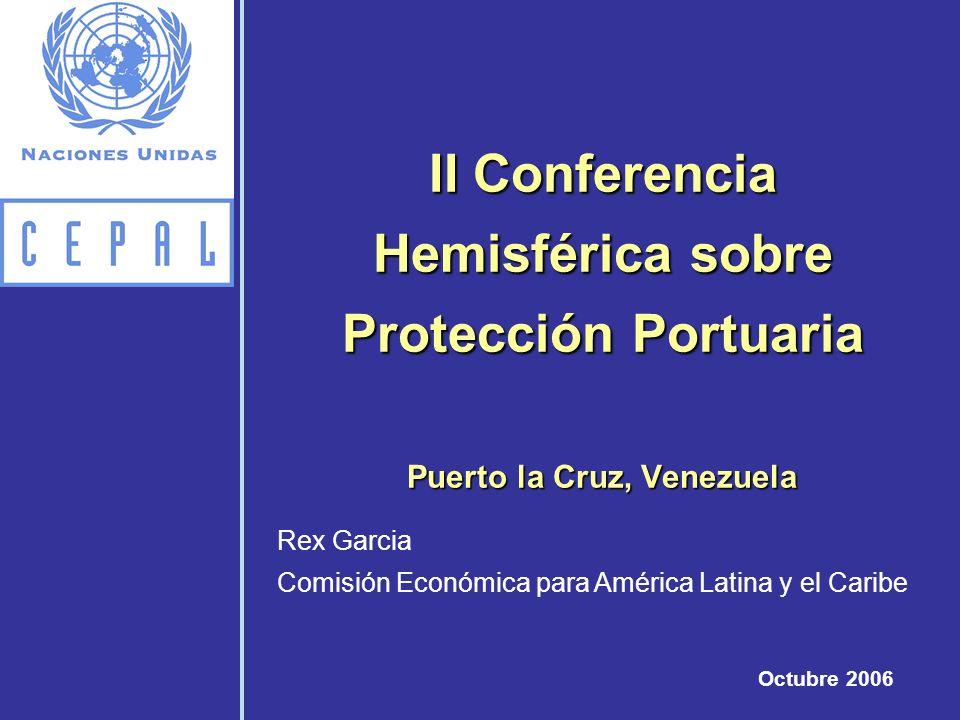 II Conferencia Hemisférica sobre Protección Portuaria Puerto la Cruz, Venezuela Octubre 2006 Rex Garcia Comisión Económica para América Latina y el Ca