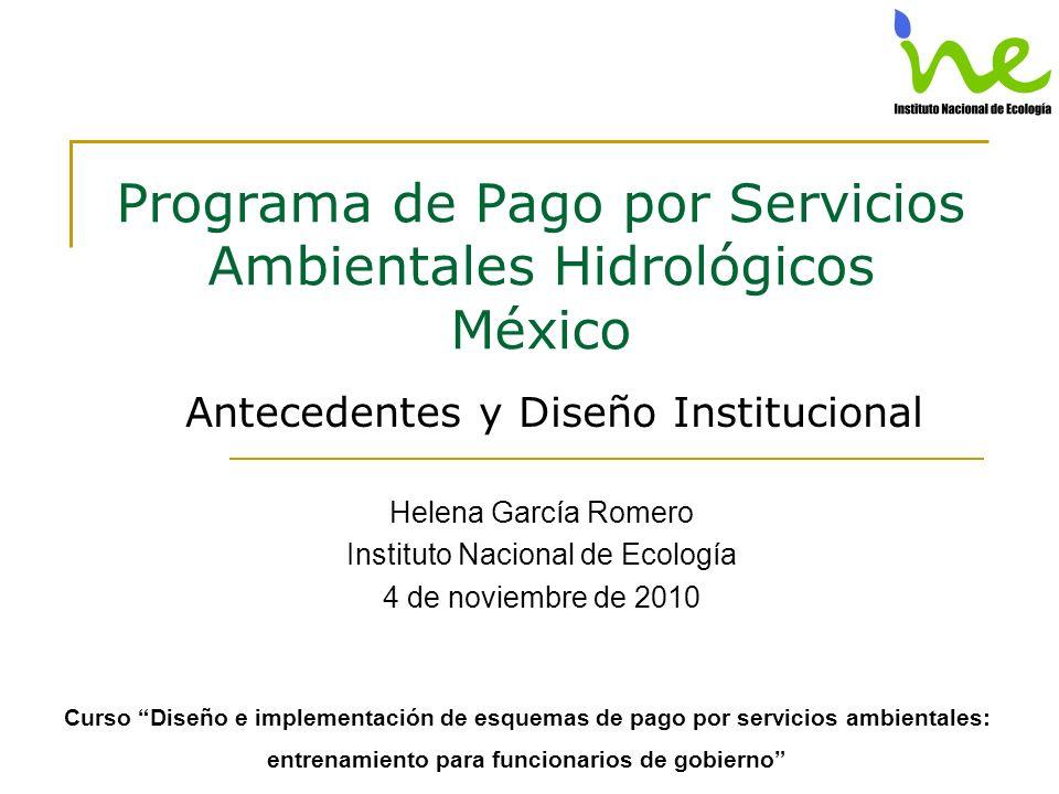 Programa de Pago por Servicios Ambientales Hidrológicos México Antecedentes y Diseño Institucional Helena García Romero Instituto Nacional de Ecología