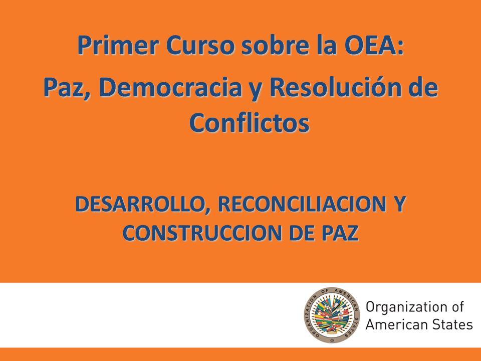 DESARROLLO, RECONCILIACION Y CONSTRUCCION DE PAZ Primer Curso sobre la OEA: Paz, Democracia y Resolución de Conflictos