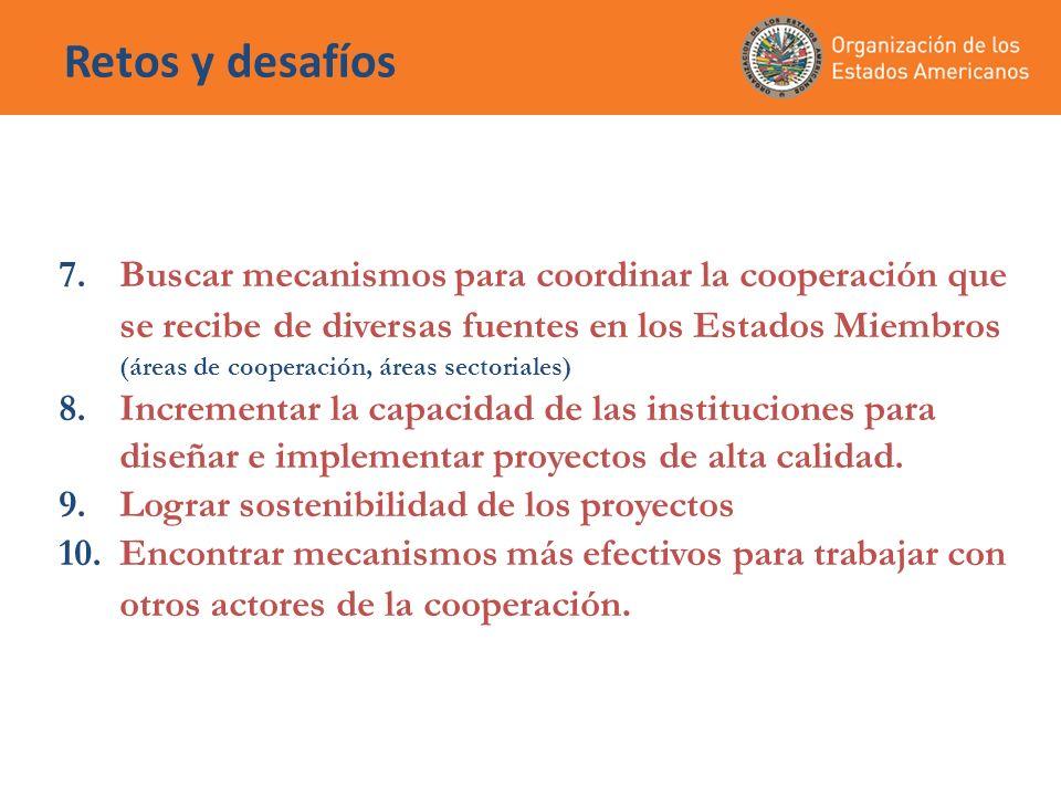 Retos y desafíos 7.Buscar mecanismos para coordinar la cooperación que se recibe de diversas fuentes en los Estados Miembros (áreas de cooperación, ár