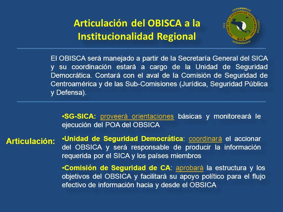 Articulación del OBISCA a la Institucionalidad Regional El OBISCA será manejado a partir de la Secretaría General del SICA y su coordinación estará a