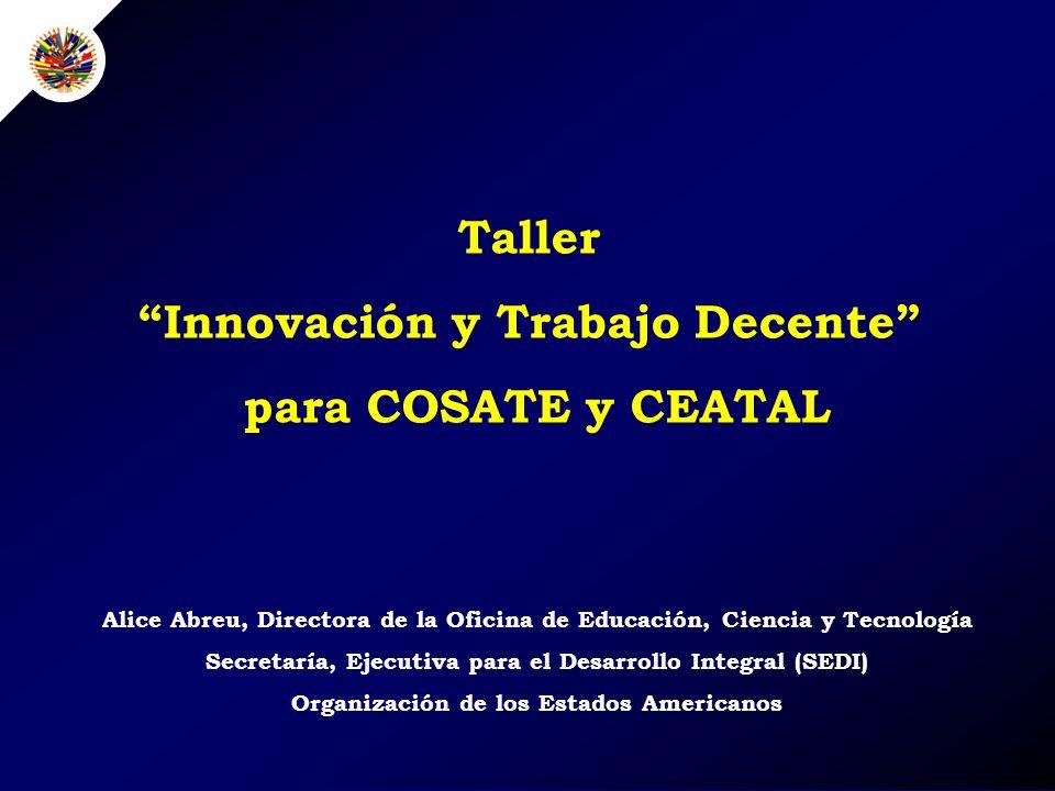 Alice Abreu, Directora de la Oficina de Educación, Ciencia y Tecnología Secretaría, Ejecutiva para el Desarrollo Integral (SEDI) Organización de los Estados Americanos Taller Innovación y Trabajo Decente para COSATE y CEATAL