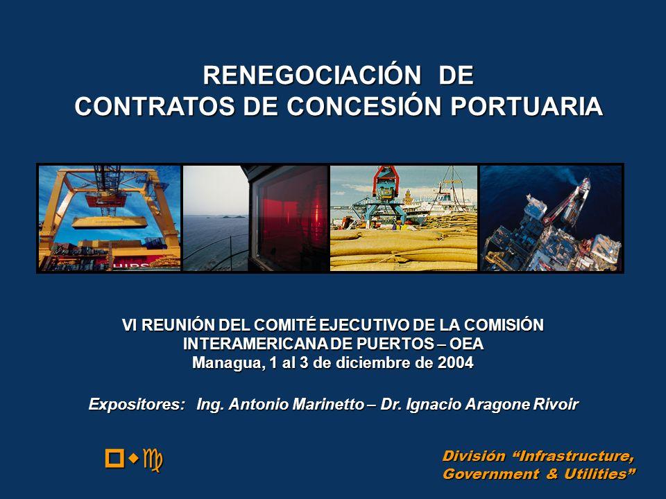 RENEGOCIACIÓN DE CONTRATOS DE CONCESIÓN PORTUARIA pwc Expositores: Ing. Antonio Marinetto – Dr. Ignacio Aragone Rivoir División Infrastructure, Govern