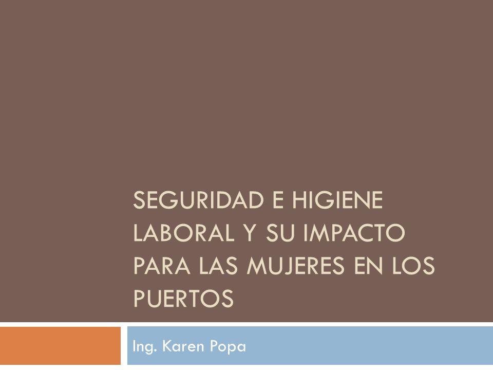 SEGURIDAD E HIGIENE LABORAL Y SU IMPACTO PARA LAS MUJERES EN LOS PUERTOS Ing. Karen Popa
